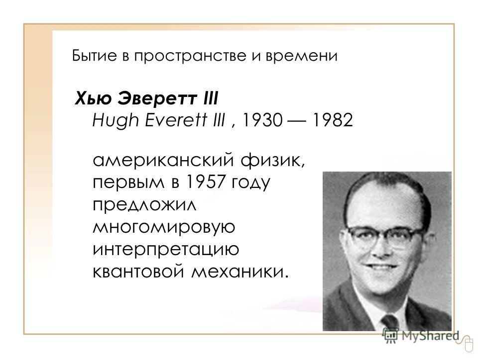 Бытие в пространстве и времени Хью Эверетт III Hugh Everett III, 1930 1982 американский физик, первым в 1957 году предложил многомировую интерпретацию квантовой механики.