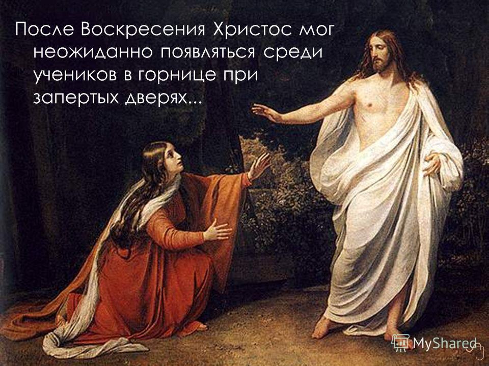 После Воскресения Христос мог неожиданно появляться среди учеников в горнице при запертых дверях...