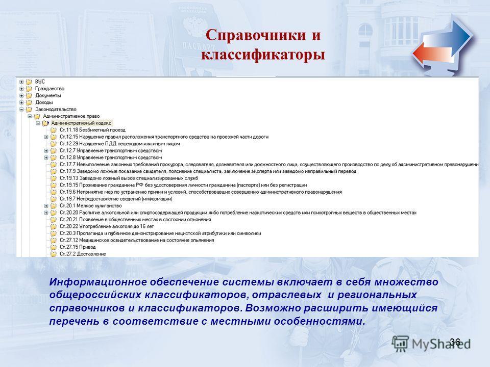 36 Справочники и классификаторы Информационное обеспечение системы включает в себя множество общероссийских классификаторов, отраслевых и региональных справочников и классификаторов. Возможно расширить имеющийся перечень в соответствие с местными осо