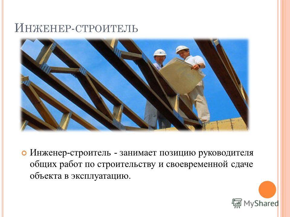 И НЖЕНЕР - СТРОИТЕЛЬ Инженер-строитель - занимает позицию руководителя общих работ по строительству и своевременной сдаче объекта в эксплуатацию.