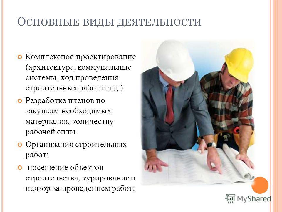 О СНОВНЫЕ ВИДЫ ДЕЯТЕЛЬНОСТИ Комплексное проектирование (архитектура, коммунальные системы, ход проведения строительных работ и т.д.) Разработка планов по закупкам необходимых материалов, количеству рабочей силы. Организация строительных работ; посеще