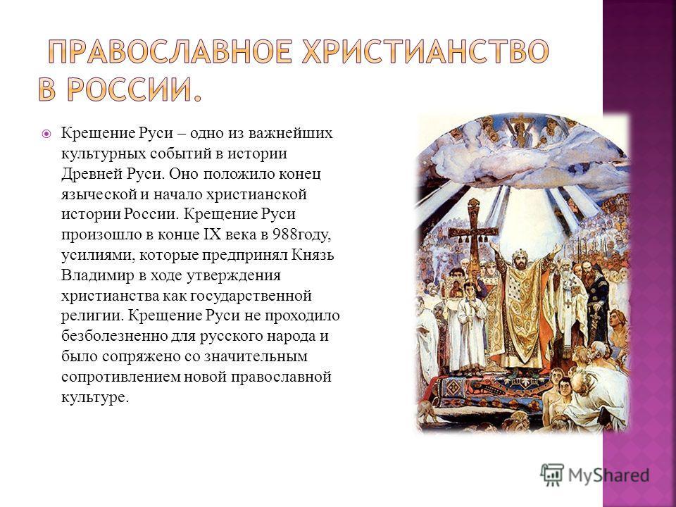 Крещение Руси – одно из важнейших культурных событий в истории Древней Руси. Оно положило конец языческой и начало христианской истории России. Крещение Руси произошло в конце IX века в 988году, усилиями, которые предпринял Князь Владимир в ходе утве