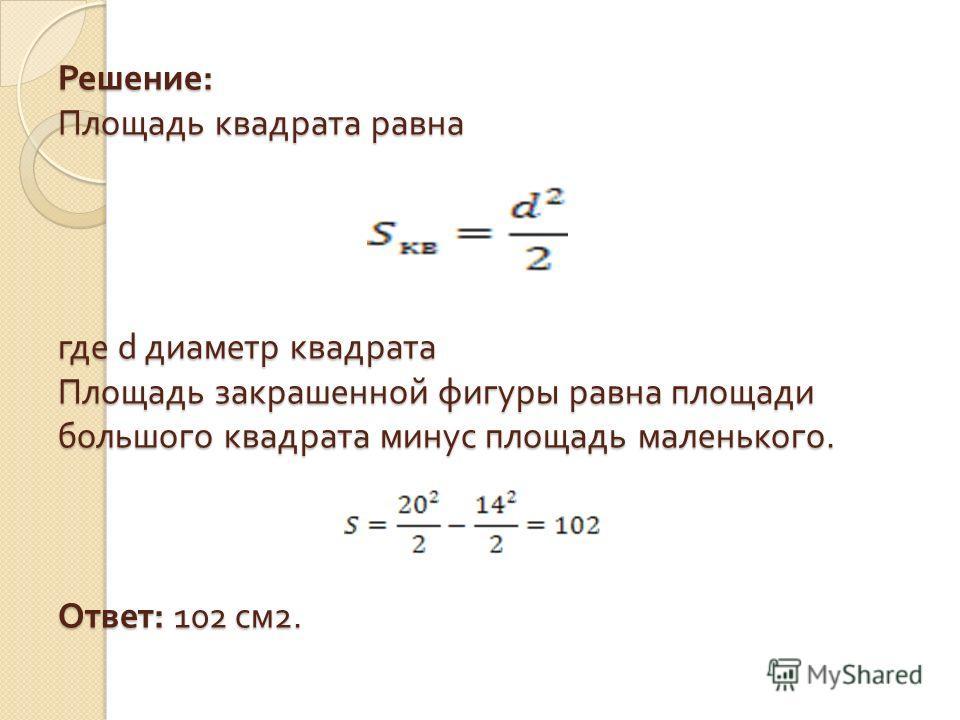Решение : Площадь квадрата равна где d диаметр квадрата Площадь закрашенной фигуры равна площади большого квадрата минус площадь маленького. Ответ : 102 см 2.
