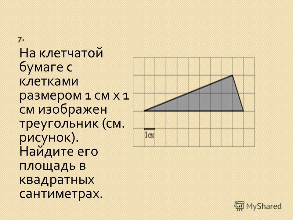 7. На клетчатой бумаге с клетками размером 1 см x 1 см изображен треугольник ( см. рисунок ). Найдите его площадь в квадратных сантиметрах.