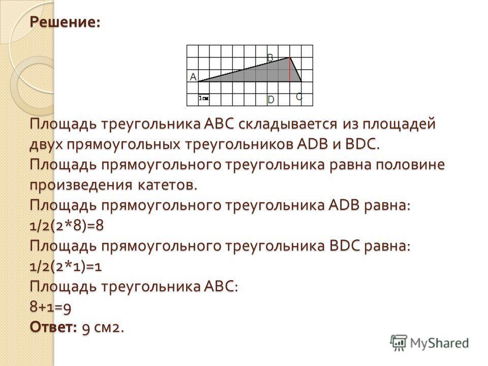 Решение : Площадь треугольника ABC складывается из площадей двух прямоугольных треугольников ADB и BDC. Площадь прямоугольного треугольника равна половине произведения катетов. Площадь прямоугольного треугольника ADB равна : 1/2(2*8)=8 Площадь прямоу