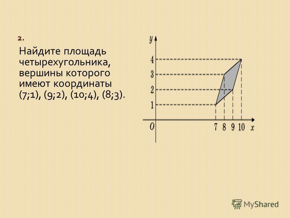 2. Найдите площадь четырехугольника, вершины которого имеют координаты (7;1), (9;2), (10;4), (8;3).