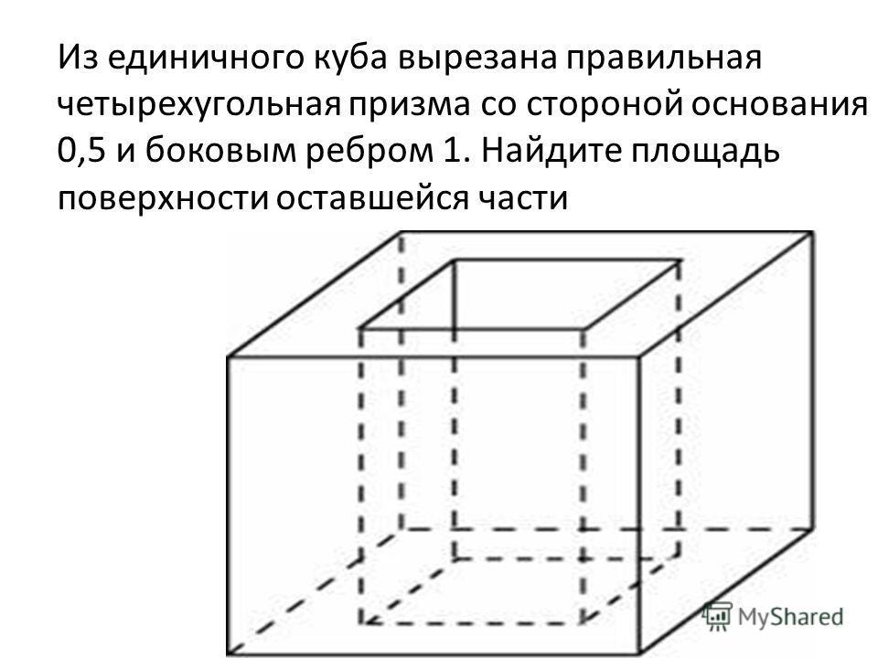 Из единичного куба вырезана правильная четырехугольная призма со стороной основания 0,5 и боковым ребром 1. Найдите площадь поверхности оставшейся части