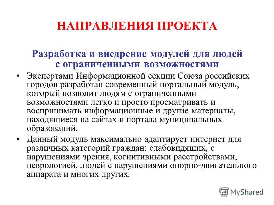НАПРАВЛЕНИЯ ПРОЕКТА Разработка и внедрение модулей для людей с ограниченными возможностями Экспертами Информационной секции Союза российских городов разработан современный портальный модуль, который позволит людям с ограниченными возможностями легко