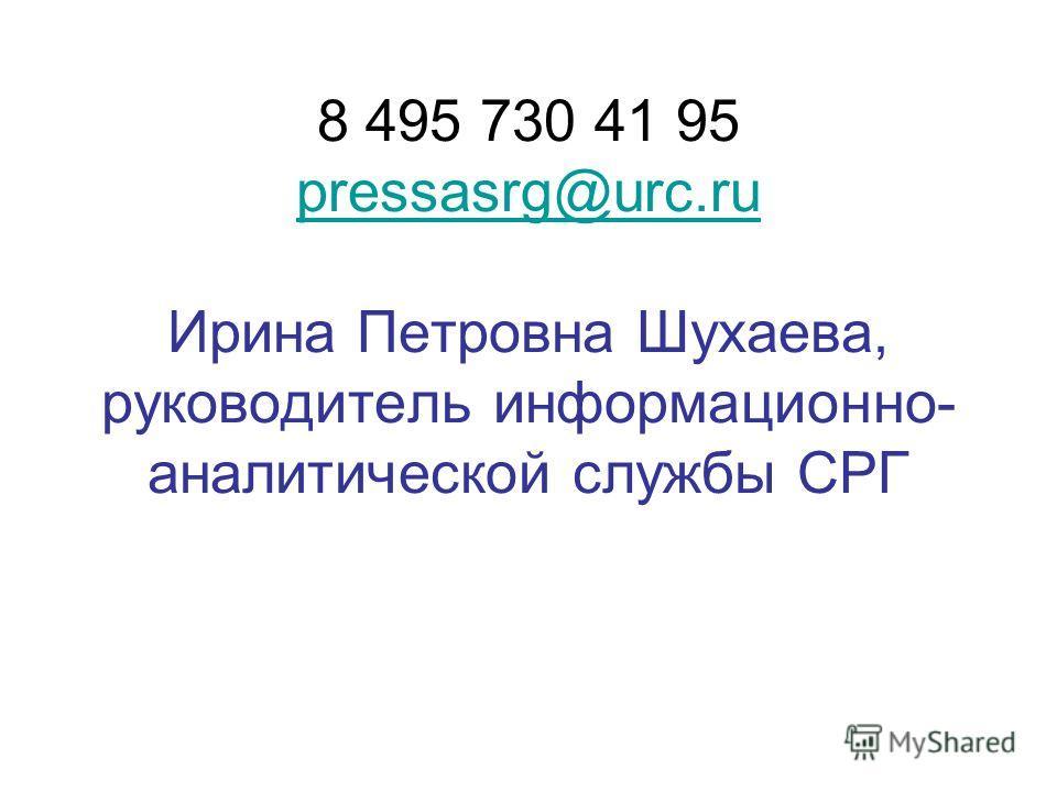 8 495 730 41 95 pressasrg@urc.ru Ирина Петровна Шухаева, руководитель информационно- аналитической службы СРГ pressasrg@urc.ru