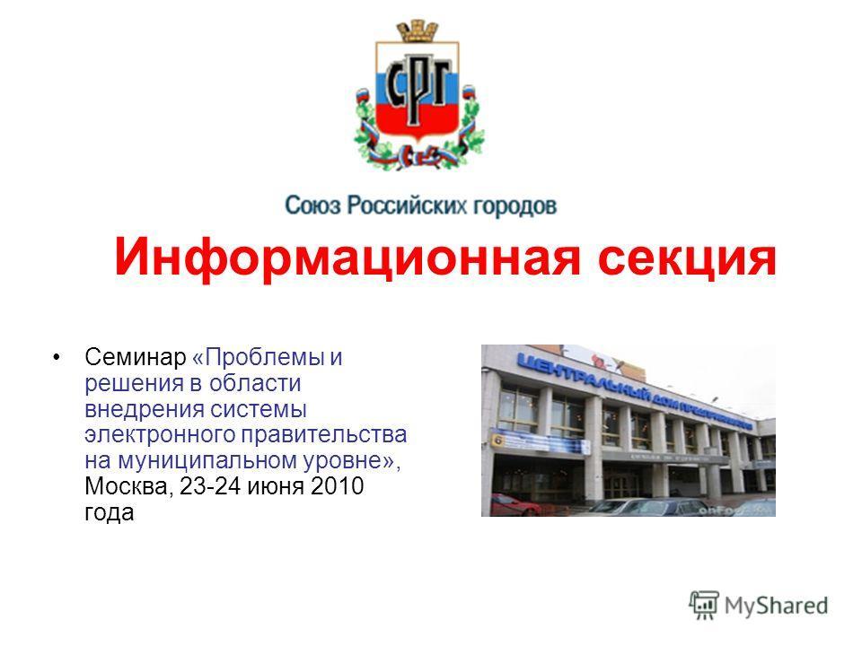Информационная секция Семинар «Проблемы и решения в области внедрения системы электронного правительства на муниципальном уровне», Москва, 23-24 июня 2010 года