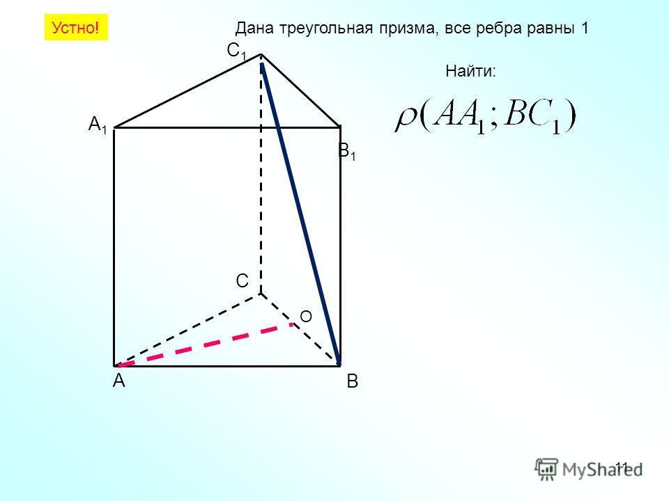 А В С А1А1 В1В1 С1С1 Дана треугольная призма, все ребра равны 1 Найти: Устно! 11 O