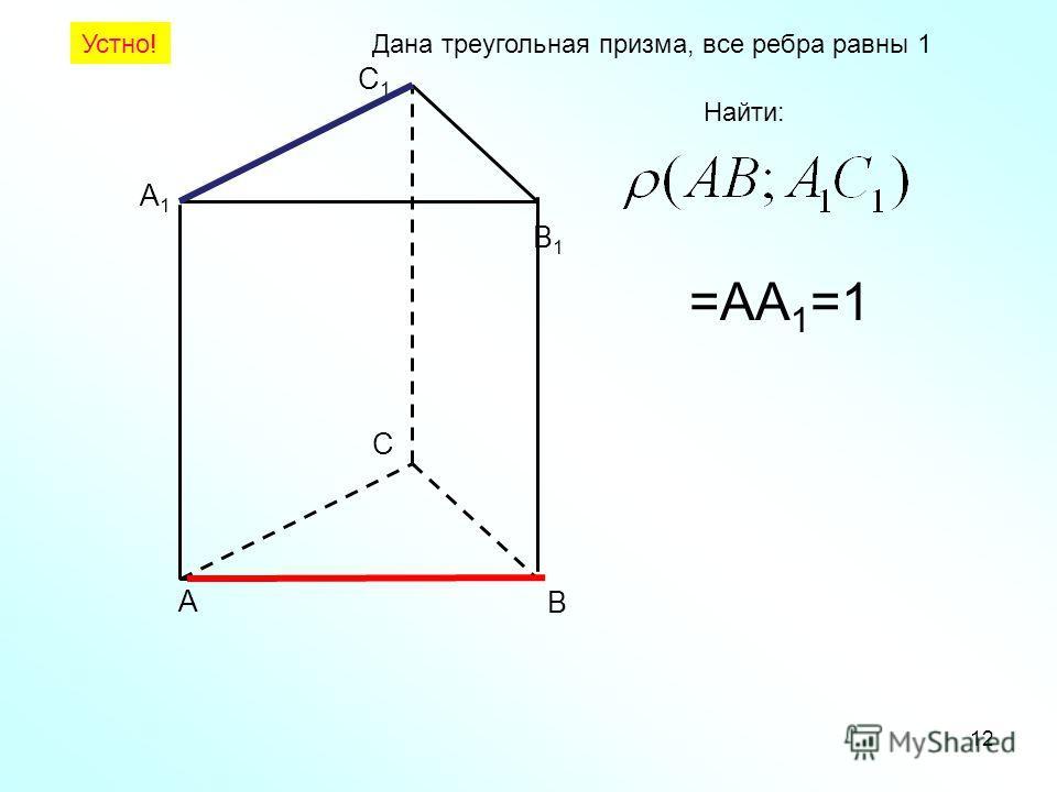 А В С А1А1 В1В1 С1С1 Дана треугольная призма, все ребра равны 1 Найти: 12 Устно! =АA 1 =1