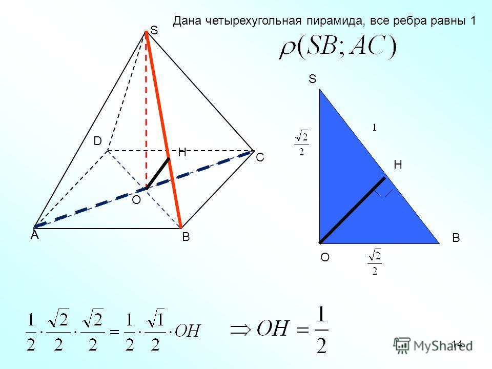 14 А С А В D O S Дана четырехугольная пирамида, все ребра равны 1 O S B H H