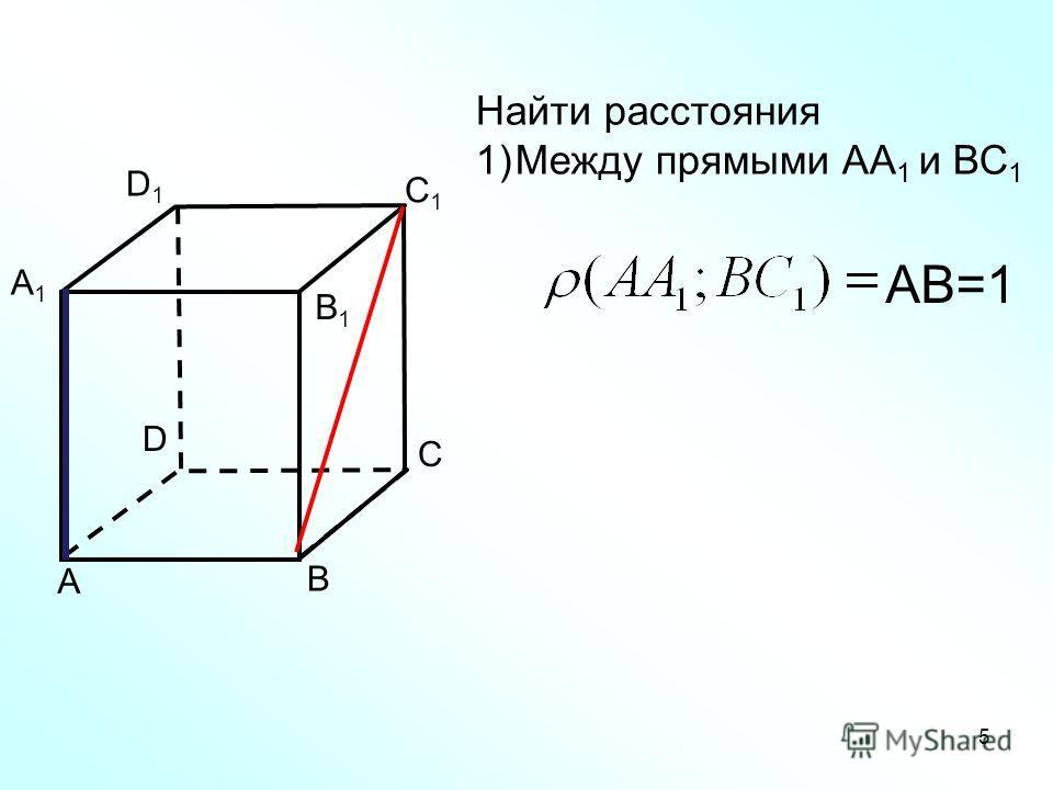 А В С D А1А1 В1В1 C1C1 D1D1 Найти расстояния 1)Между прямыми АА 1 и ВС 1 5 АВ=1