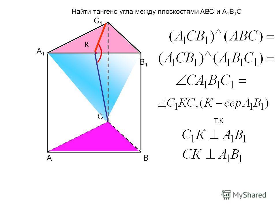 А В С А1А1 В1В1 С1С1 К Найти тангенс угла между плоскостями AВС и А 1 B 1 С Т.К