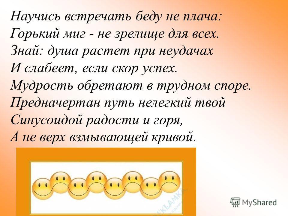 Научись встречать беду не плача: Горький миг - не зрелище для всех. Знай: душа растет при неудачах И слабеет, если скор успех. Мудрость обретают в трудном споре. Предначертан путь нелегкий твой Синусоидой радости и горя, А не верх взмывающей кривой.