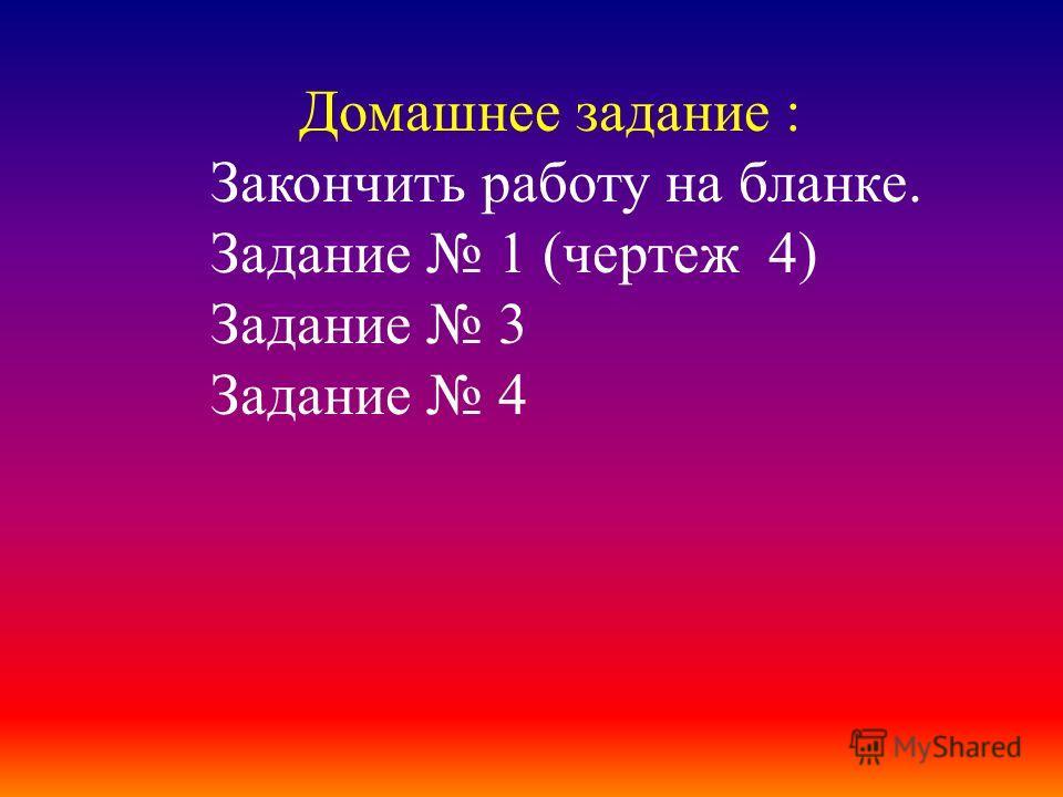 Домашнее задание : Закончить работу на бланке. Задание 1 (чертеж 4) Задание 3 Задание 4