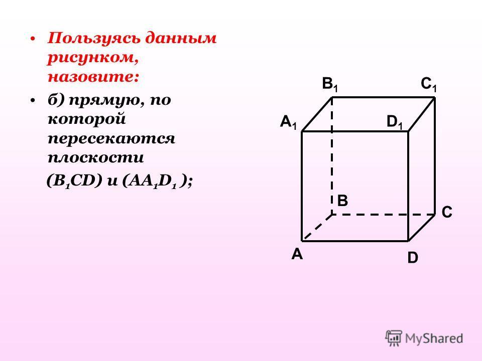 Пользуясь данным рисунком, назовите: б) прямую, по которой пересекаются плоскости (B 1 CD) и (AA 1 D 1 ); C1C1 C A1A1 B1B1 D1D1 A B D