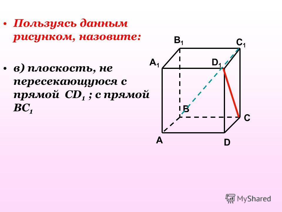 Пользуясь данным рисунком, назовите: в) плоскость, не пересекающуюся с прямой CD 1 ; с прямой BC 1 A1A1 B1B1 D1D1 A B D C1C1 C