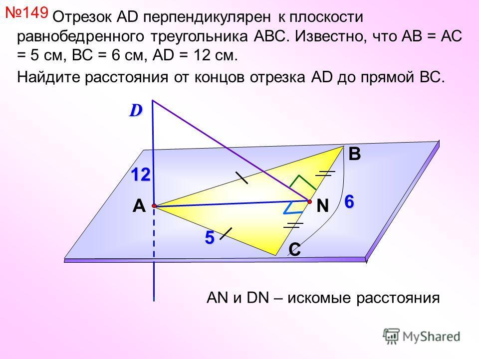 Отрезок АD перпендикулярен к плоскости равнобедренного треугольника АВС. Известно, что АВ = АС = 5 см, ВС = 6 см, АD = 12 см. Найдите расстояния от концов отрезка АD до прямой ВС. В С АN 149D АN и DN – искомые расстояния 5 12 6