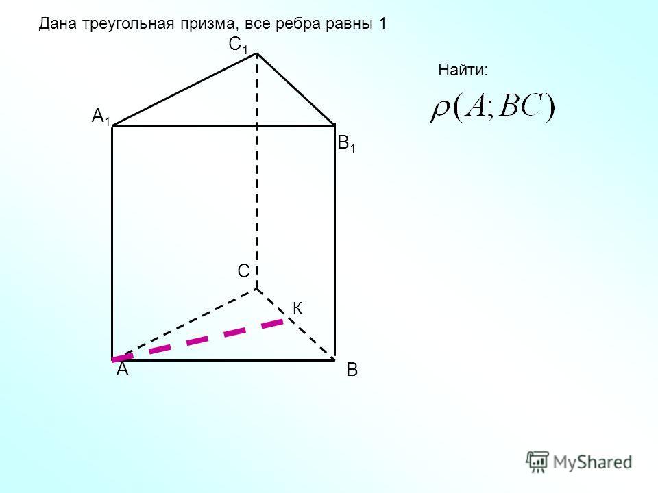 А В С А1А1 В1В1 С1С1 Дана треугольная призма, все ребра равны 1 Найти: К
