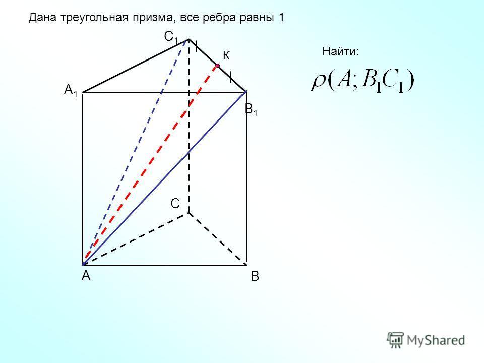 А В С А1А1 В1В1 С1С1 Дана треугольная призма, все ребра равны 1 К Найти: