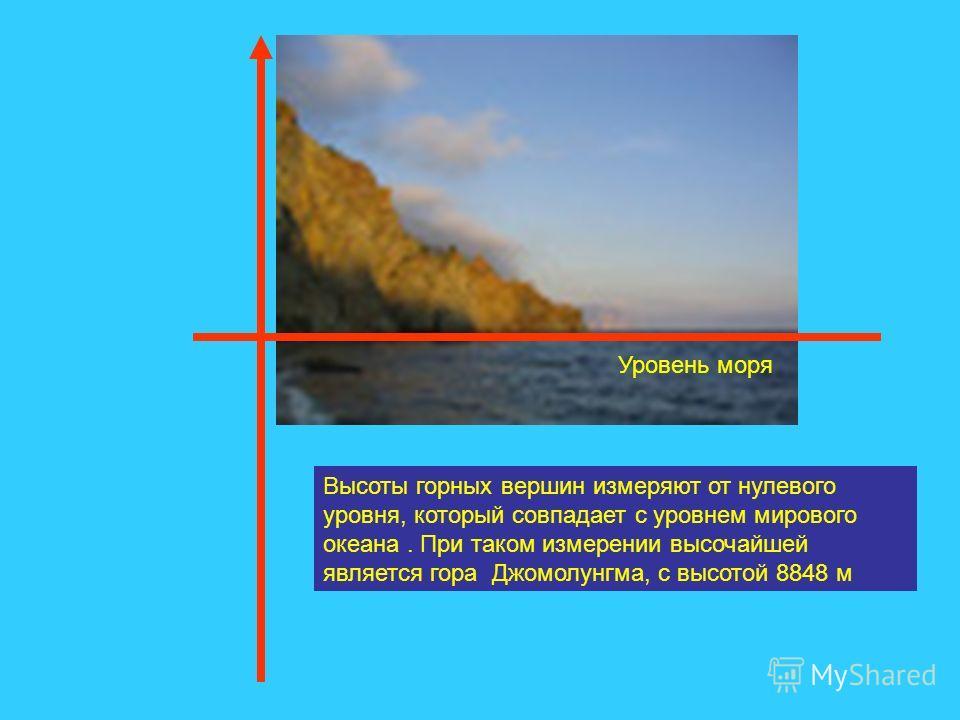 Уровень моря Высоты горных вершин измеряют от нулевого уровня, который совпадает с уровнем мирового океана. При таком измерении высочайшей является гора Джомолунгма, с высотой 8848 м