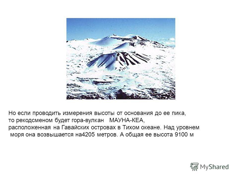 Но если проводить измерения высоты от основания до ее пика, то рекодсменом будет гора-вулкан МАУНА-КЕА, расположенная на Гавайских островах в Тихом океане. Над уровнем моря она возвышается на4205 метров. А общая ее высота 9100 м