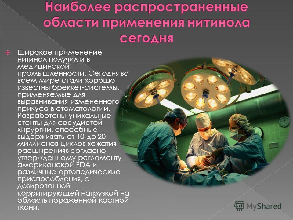Широкое применение нитинол получил и в медицинской промышленности. Сегодня во всем мире стали хорошо известны бреккет-системы, применяемые для выравнивания измененного прикуса в стоматологии. Разработаны уникальные стенты для сосудистой хирургии, спо