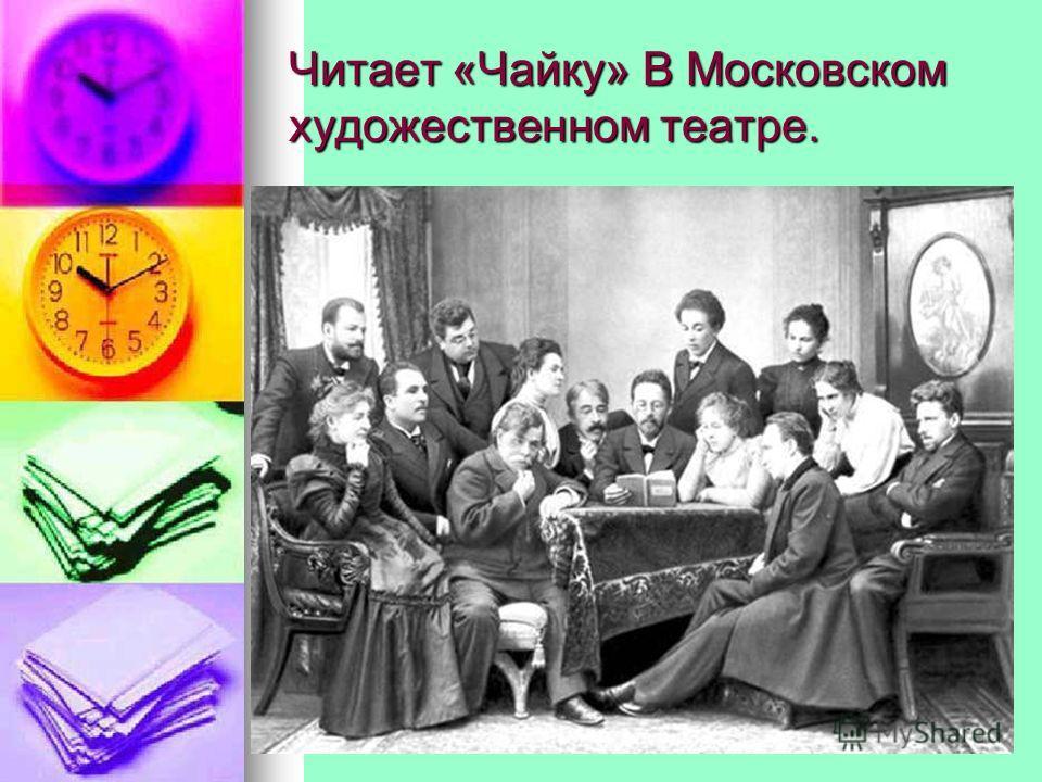 Читает «Чайку» В Московском художественном театре.