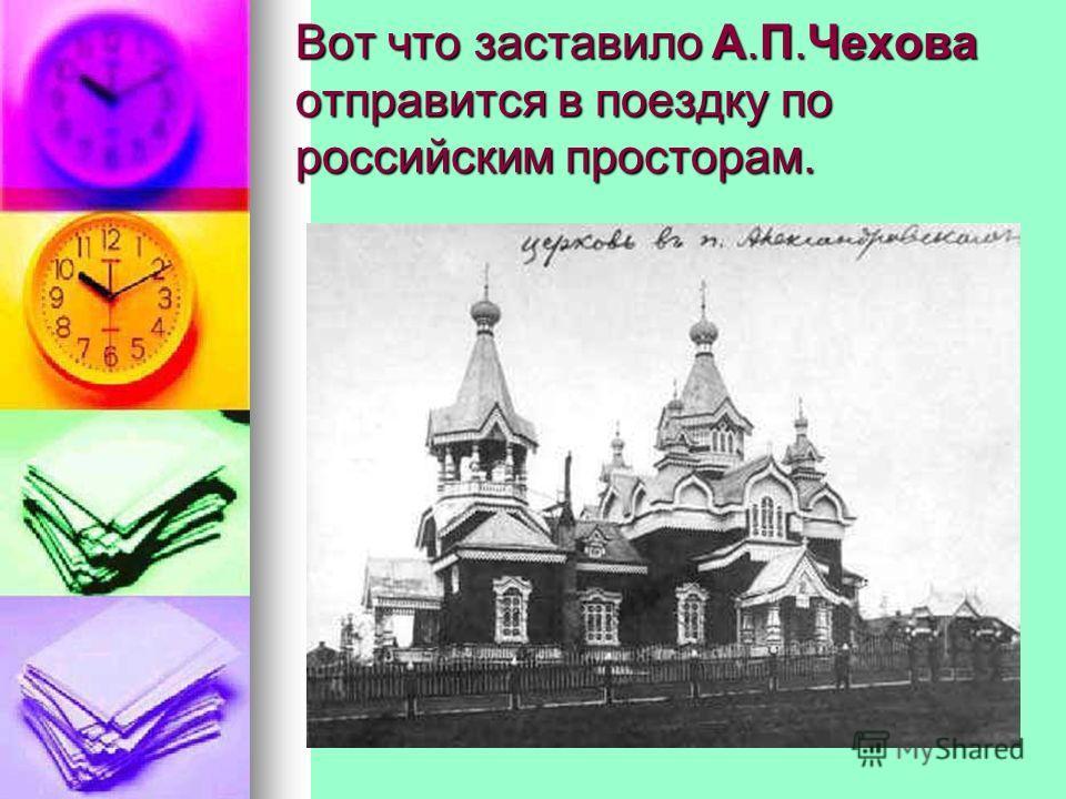 Вот что заставило А.П.Чехова отправится в поездку по российским просторам.