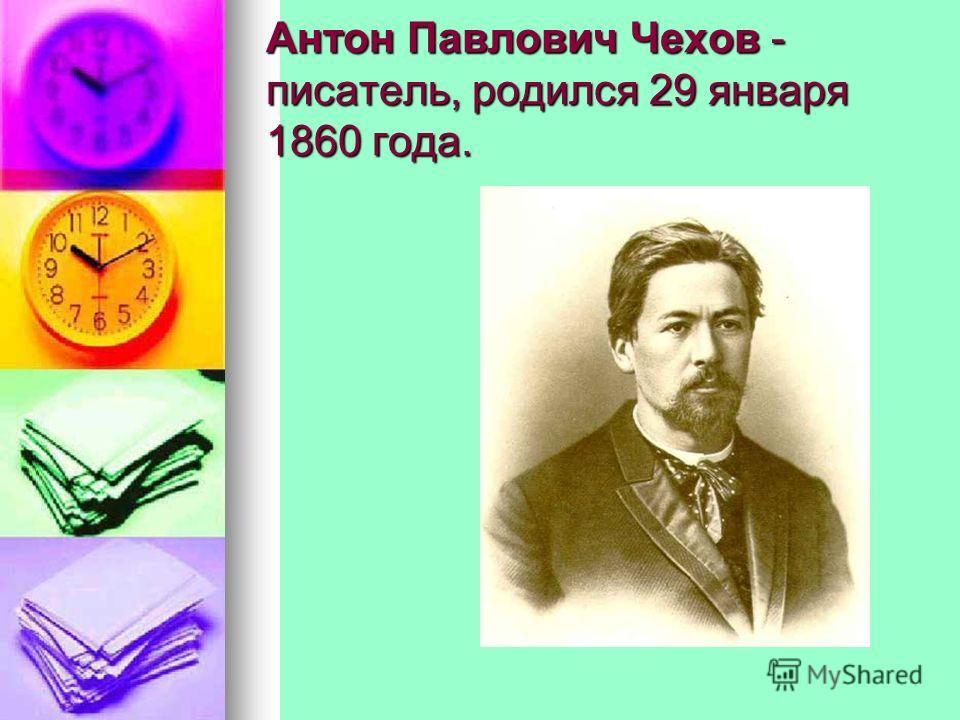 Антон Павлович Чехов - писатель, родился 29 января 1860 года.