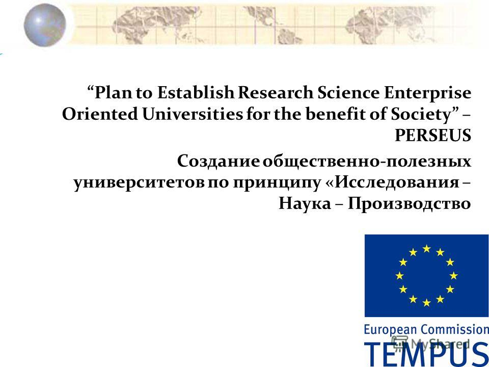 Plan to Establish Research Science Enterprise Oriented Universities for the benefit of Society – PERSEUS Создание общественно-полезных университетов по принципу «Исследования – Наука – Производство
