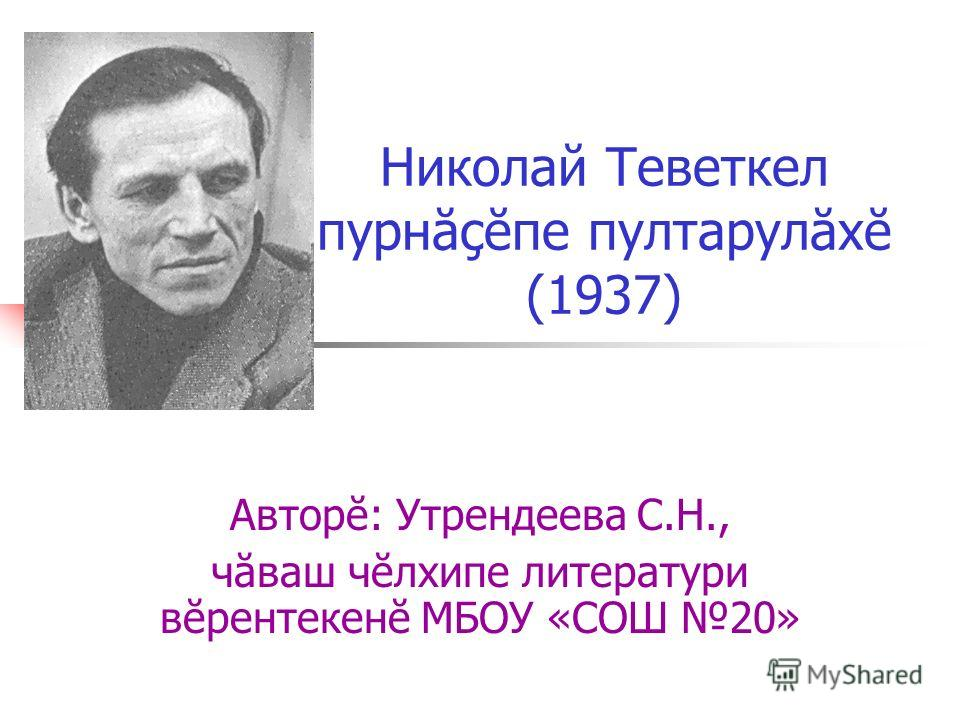 Николай Теветкел пурнăçĕпе пултарулăхĕ (1937) Авторĕ: Утрендеева С.Н., чăваш чĕлхипе литератури вĕрентекенĕ МБОУ «СОШ 20»