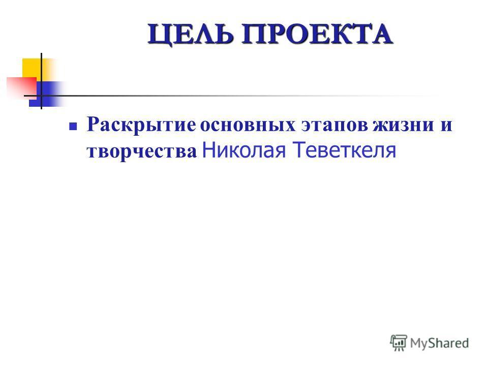 ЦЕЛЬ ПРОЕКТА Раскрытие основных этапов жизни и творчества Николая Теветкеля