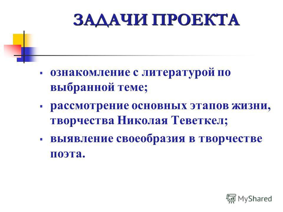 ЗАДАЧИ ПРОЕКТА ознакомление с литературой по выбранной теме; рассмотрение основных этапов жизни, творчества Николая Теветкел; выявление своеобразия в творчестве поэта.