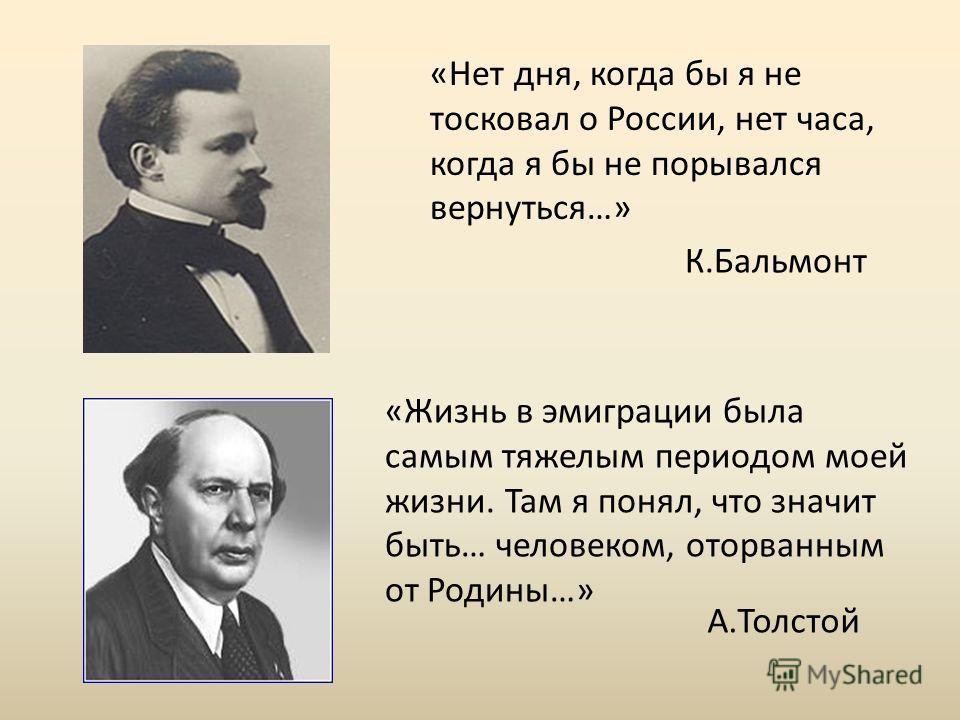«Нет дня, когда бы я не тосковал о России, нет часа, когда я бы не порывался вернуться…» К.Бальмонт «Жизнь в эмиграции была самым тяжелым периодом моей жизни. Там я понял, что значит быть… человеком, оторванным от Родины…» А.Толстой