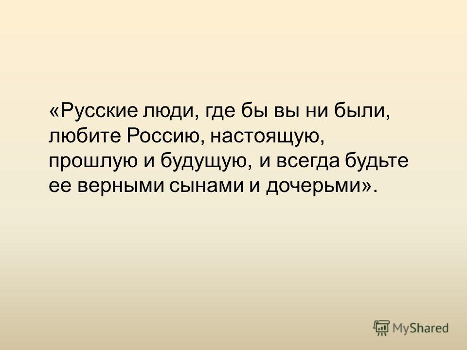 «Русские люди, где бы вы ни были, любите Россию, настоящую, прошлую и будущую, и всегда будьте ее верными сынами и дочерьми».