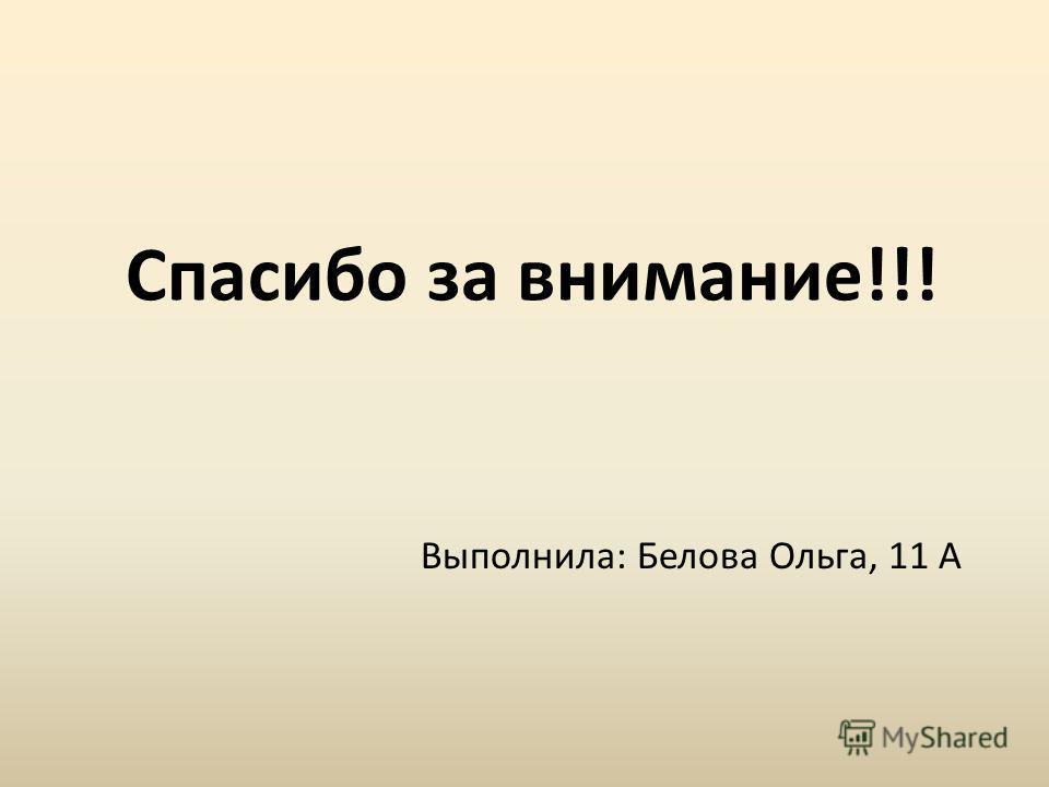 Спасибо за внимание!!! Выполнила: Белова Ольга, 11 А