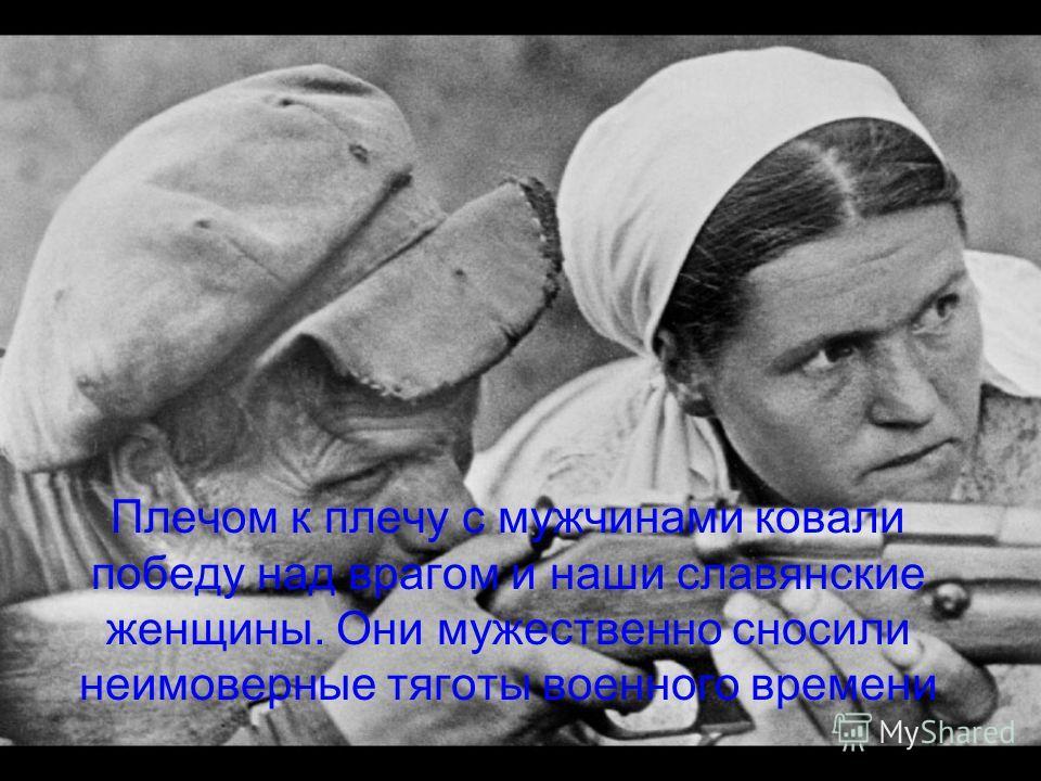 Плечом к плечу с мужчинами ковали победу над врагом и наши славянские женщины. Они мужественно сносили неимоверные тяготы военного времени