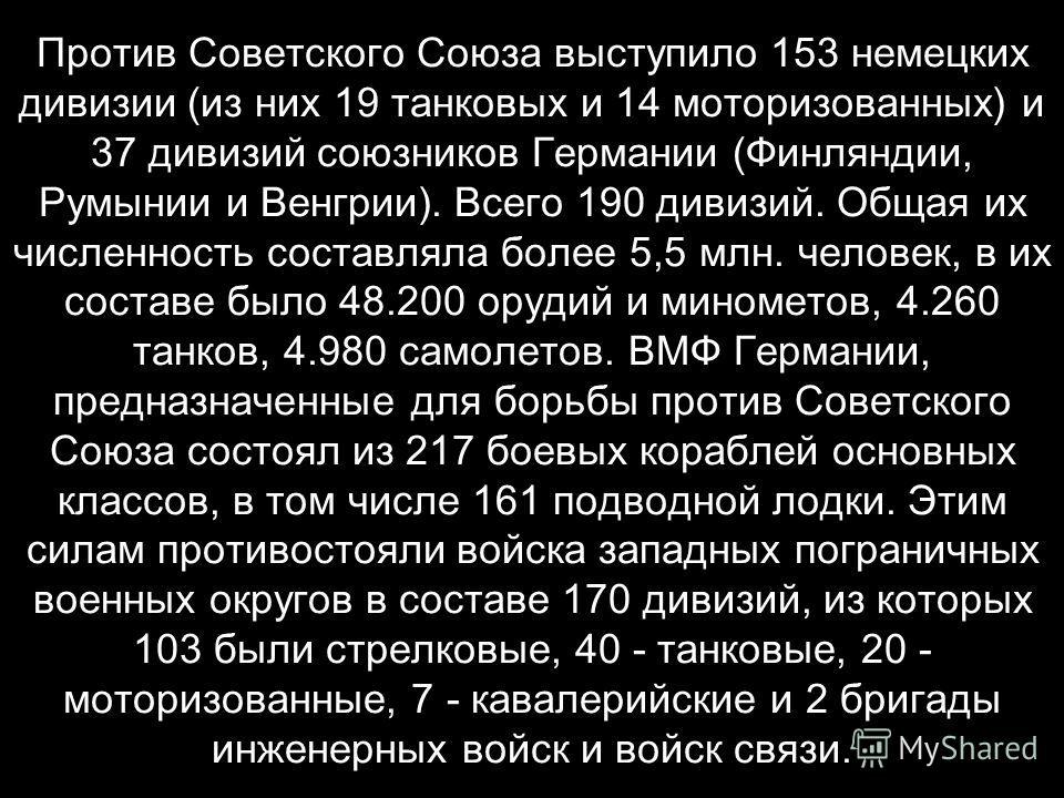 Против Советского Союза выступило 153 немецких дивизии (из них 19 танковых и 14 моторизованных) и 37 дивизий союзников Германии (Финляндии, Румынии и Венгрии). Всего 190 дивизий. Общая их численность составляла более 5,5 млн. человек, в их составе бы