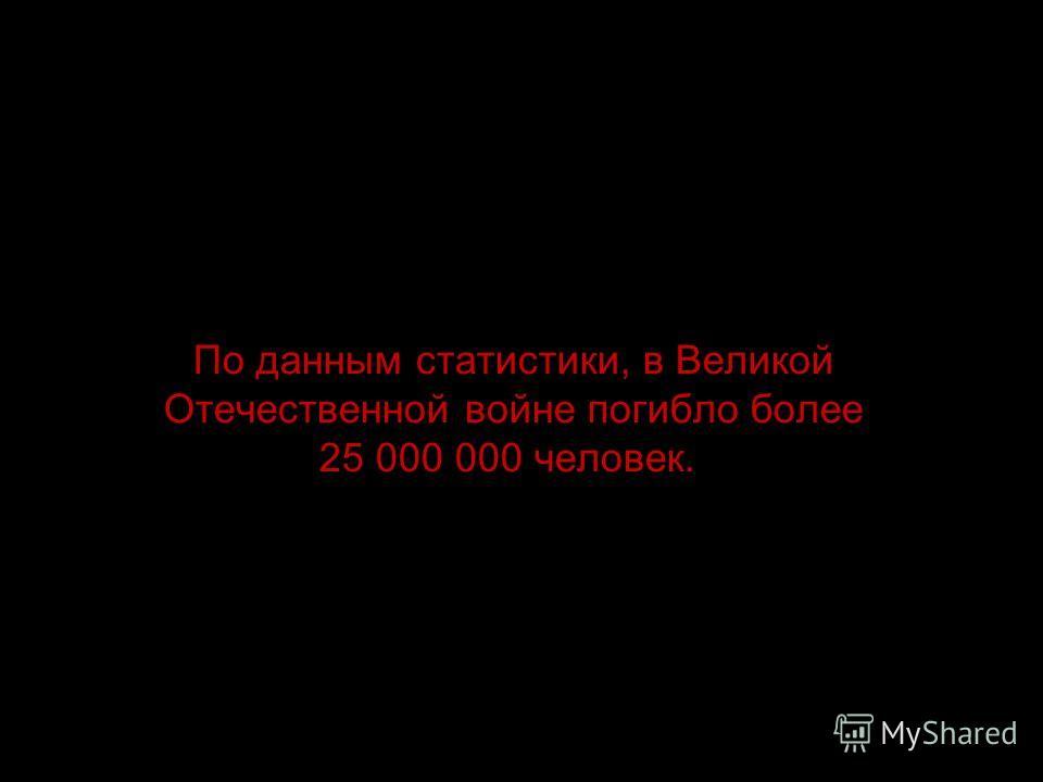 По данным статистики, в Великой Отечественной войне погибло более 25 000 000 человек.