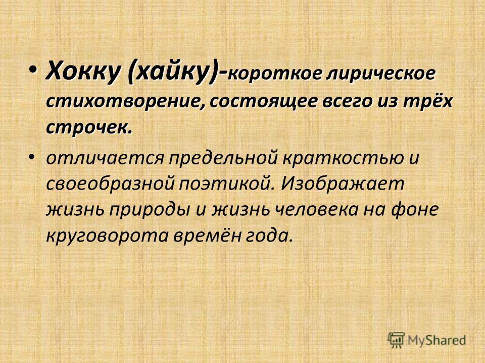 Хокку (хайку)- короткое лирическое стихотворение, состоящее всего из трёх строчек. Хокку (хайку)- короткое лирическое стихотворение, состоящее всего из трёх строчек. отличается предельной краткостью и своеобразной поэтикой. Изображает жизнь природы и
