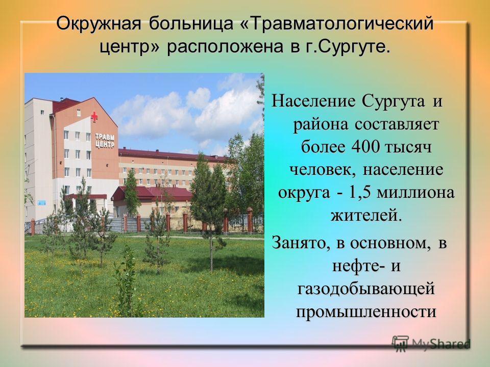 Окружная больница «Травматологический центр» расположена в г.Сургуте. Население Сургута и района составляет более 400 тысяч человек, население округа - 1,5 миллиона жителей. Занято, в основном, в нефте- и газодобывающей промышленности Занято, в основ