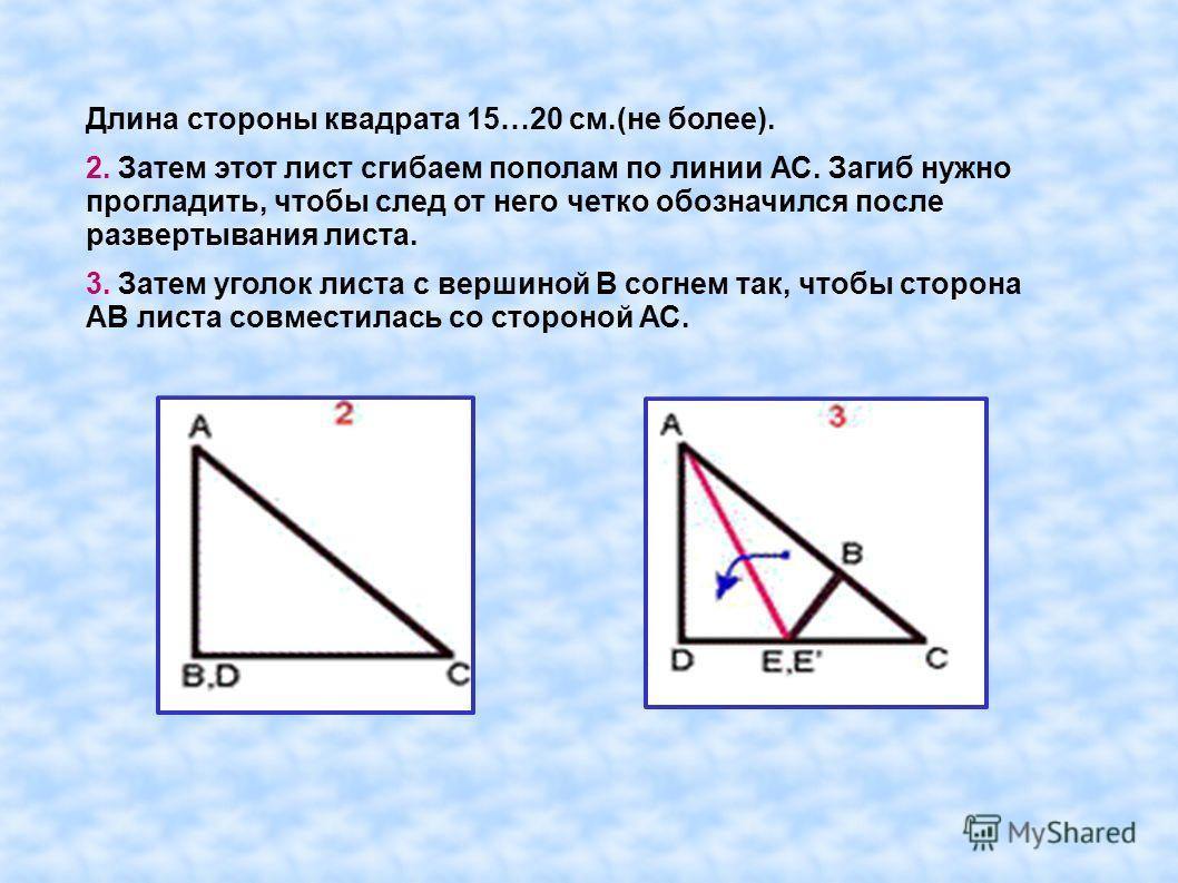 Длина стороны квадрата 15…20 см.(не более). 2. Затем этот лист сгибаем пополам по линии АС. Загиб нужно прогладить, чтобы след от него четко обозначился после развертывания листа. 3. Затем уголок листа с вершиной В согнем так, чтобы сторона АВ листа
