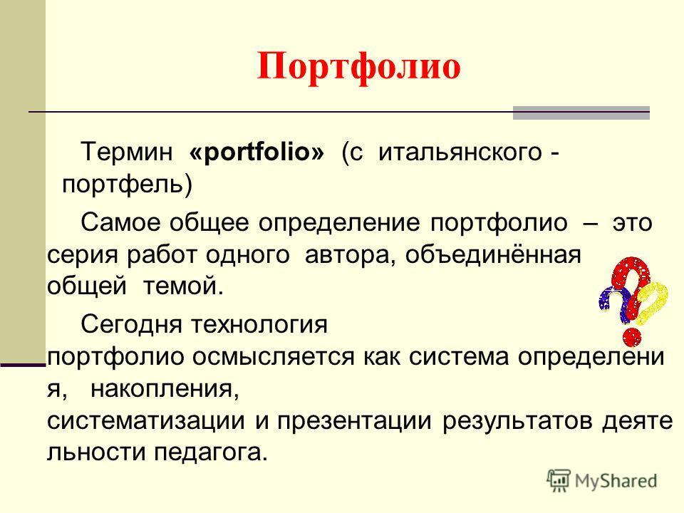 Портфолио Термин «portfolio» (с итальянского - портфель) Самое общее определение портфолио – это серия работ одного автора, объединённая общей темой. Сегодня технология портфолио осмысляется как система определени я, накопления, систематизации и през