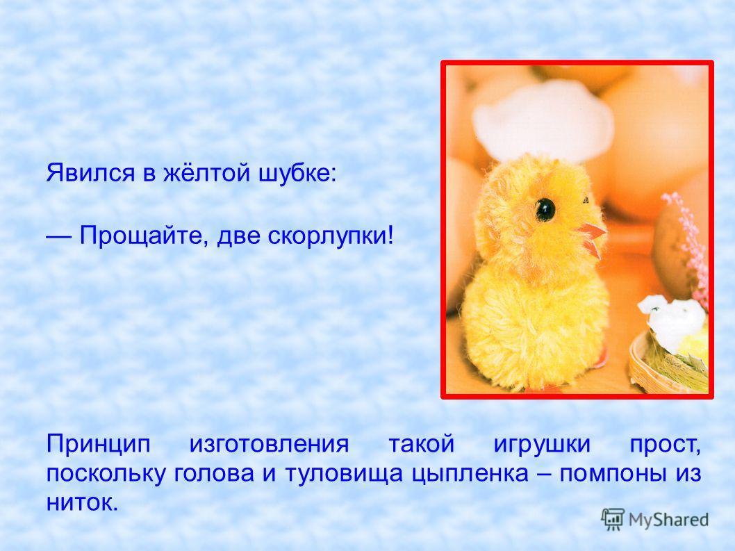 Принцип изготовления такой игрушки прост, поскольку голова и туловища цыпленка – помпоны из ниток. Явился в жёлтой шубке: Прощайте, две скорлупки!