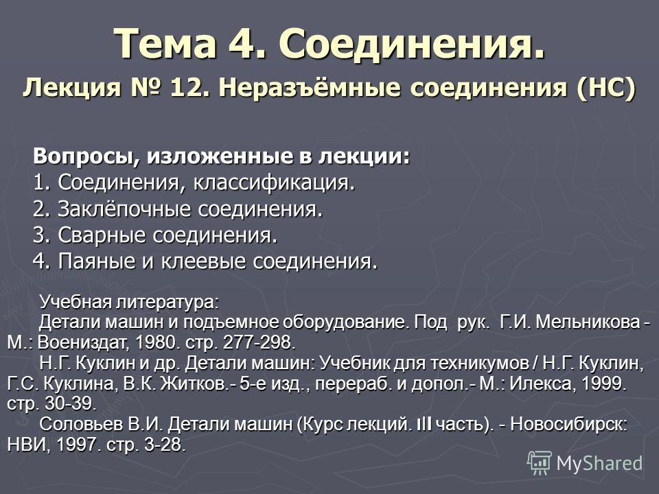 Тема 4. Соединения. Лекция 12. Неразъёмные соединения (НС) Вопросы, изложенные в лекции: 1. Соединения, классификация. 2. Заклёпочные соединения. 3. Сварные соединения. 4. Паяные и клеевые соединения. Учебная литература: Детали машин и подъемное обор