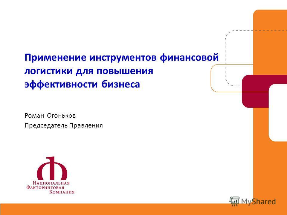 Применение инструментов финансовой логистики для повышения эффективности бизнеса Роман Огоньков Председатель Правления