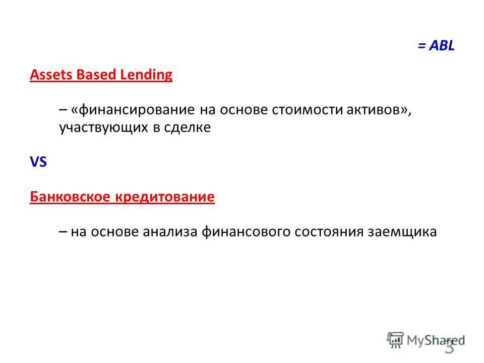 = ABL Assets Based Lending – «финансирование на основе стоимости активов», участвующих в сделке VS Банковское кредитование – на основе анализа финансового состояния заемщика 3